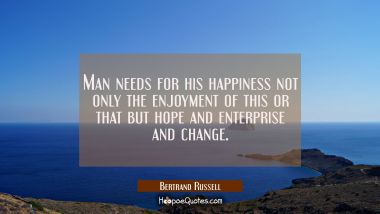 Man needs for his happiness not only the enjoyment of this or that but hope and enterprise and chan Bertrand Russell Quotes