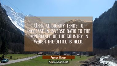 Official dignity tends to increase in inverse ratio to the importance of the country in which the o