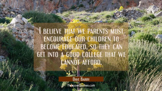 I believe that we parents must encourage our children to become educated so they can get into a goo
