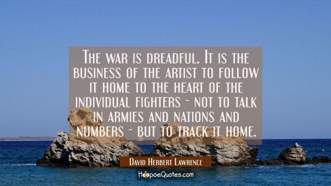 The war is dreadful. It is the business of the artist to follow it home to the heart of the individ