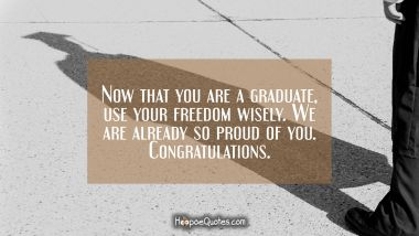 Now that you are a graduate, use your freedom wisely. We are already so proud of you. Congratulations.