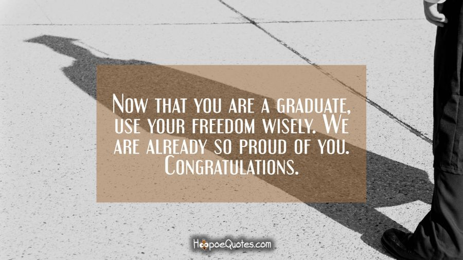 Now that you are a graduate, use your freedom wisely. We are already so proud of you. Congratulations. Graduation Quotes