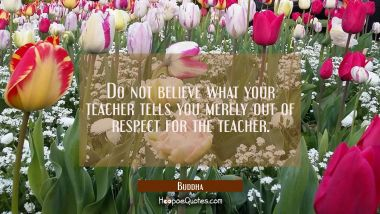 Do not believe what your teacher tells you merely out of respect for the teacher. Buddha Quotes