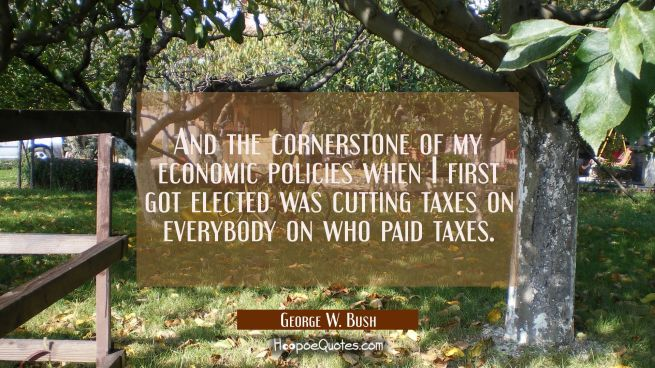 And the cornerstone of my economic policies when I first got elected was cutting taxes on everybody