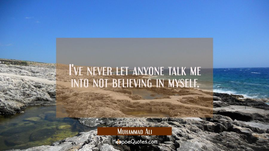 I've never let anyone talk me into not believing in myself. Muhammad Ali Quotes