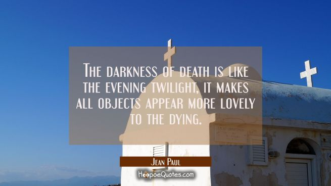 The darkness of death is like the evening twilight, it makes all objects appear more lovely to the