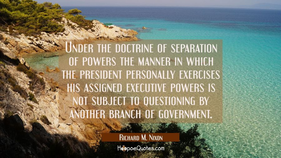Under the doctrine of separation of powers the manner in which the president personally exercises h Richard M. Nixon Quotes