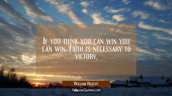If you think you can win you can win. Faith is necessary to victory.