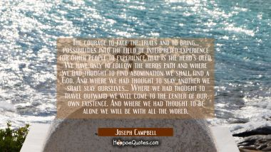 The courage to face the trials and to bring... possibilities into the field of interpreted experien Joseph Campbell Quotes
