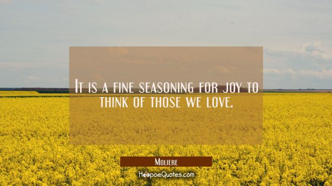 It is a fine seasoning for joy to think of those we love.