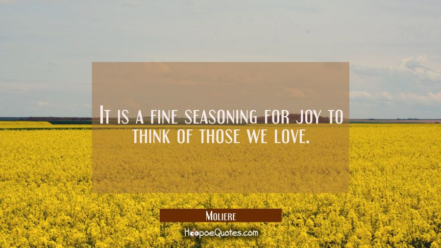 It is a fine seasoning for joy to think of those we love. Moliere Quotes