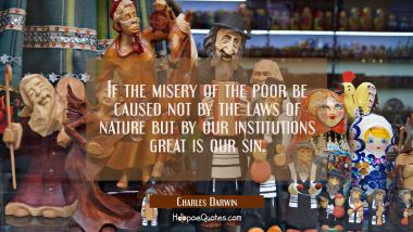 If the misery of the poor be caused not by the laws of nature but by our institutions great is our