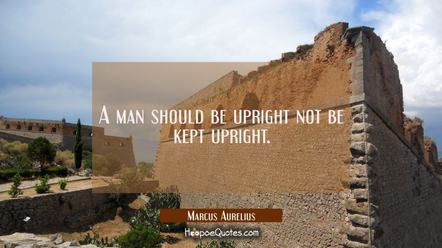 A man should be upright not be kept upright. Marcus Aurelius Quotes