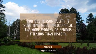For this reason poetry is something more philosophical and more worthy of serious attention than hi