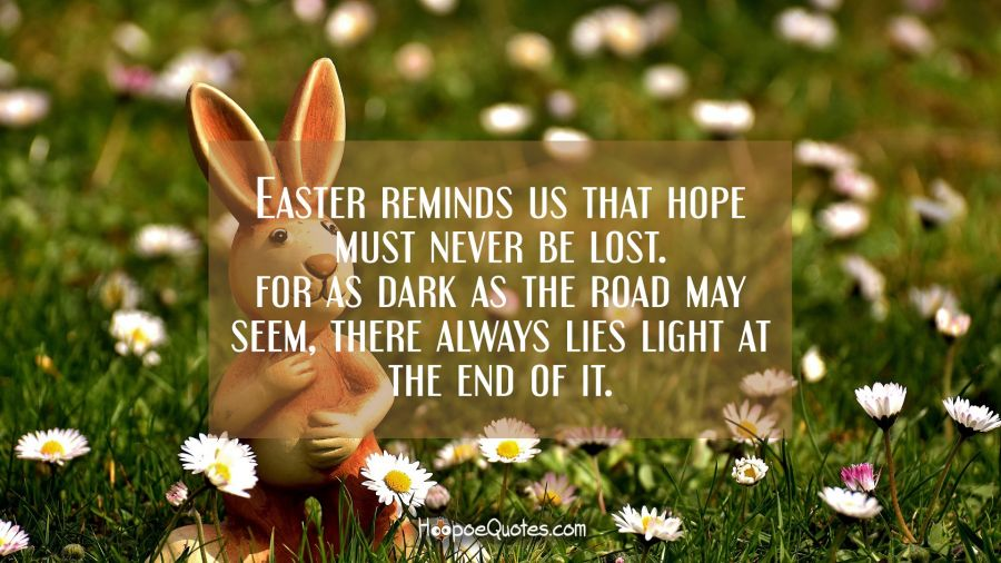 Easter reminds us that hope must never be lost. For as dark as the road may seem, there always lies light at the end of it. Easter Quotes