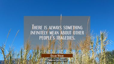 There is always something infinitely mean about other people's tragedies.