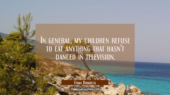 In general my children refuse to eat anything that hasn't danced in television.
