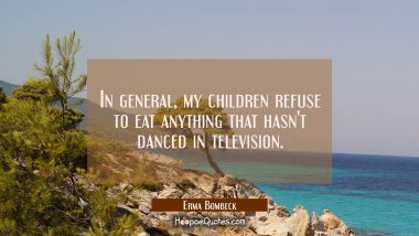 In general my children refuse to eat anything that hasn't danced in television. Erma Bombeck Quotes
