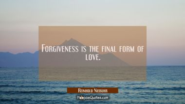 Forgiveness is the final form of love.