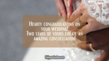 Hearty congratulations on your wedding! Two stars of yours create an amazing constellation! Wedding Quotes
