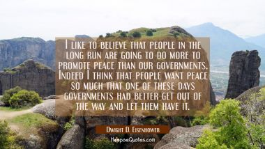 I like to believe that people in the long run are going to do more to promote peace than our govern