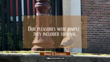 Our pleasures were simple - they included survival.