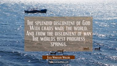 The splendid discontent of God With chaos made the world. And from the discontent of man The worlds