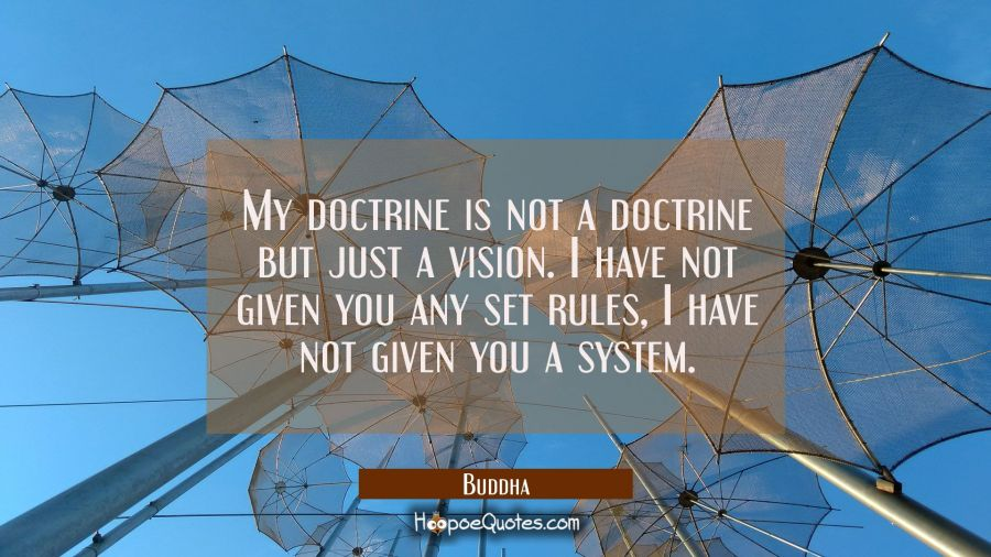 My doctrine is not a doctrine but just a vision. I have not given you any set rules I have not give Buddha Quotes