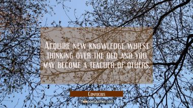 Acquire new knowledge whilst thinking over the old and you may become a teacher of others. Confucius Quotes