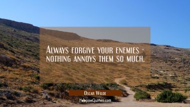 Always forgive your enemies - nothing annoys them so much. Oscar Wilde Quotes