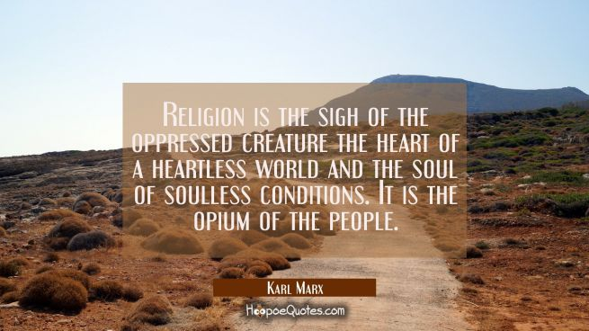 Religion is the sigh of the oppressed creature the heart of a heartless world and the soul of soull