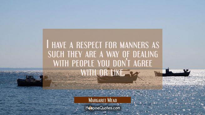 I have a respect for manners as such they are a way of dealing with people you don't agree with or
