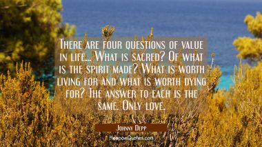 There are four questions of value in life... What is sacred? Of what is the spirit made? What is wo