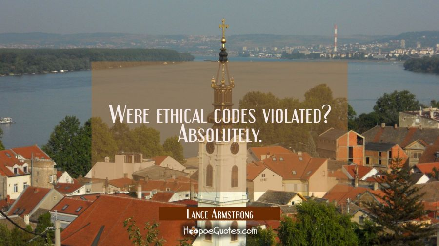 Were ethical codes violated? Absolutely. Lance Armstrong Quotes