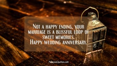 Not a happy ending, your marriage is a blissful loop of sweet memories. Happy wedding anniversary.