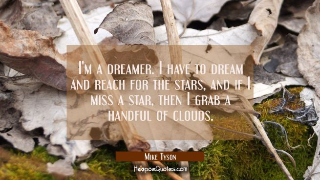 I'm a dreamer. I have to dream and reach for the stars and if I miss a star then I grab a handful o