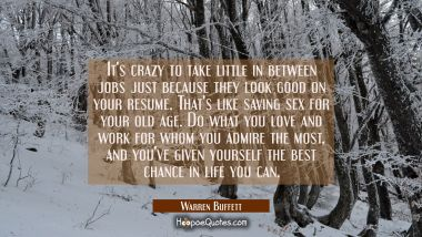It's crazy to take little in between jobs just because they look good on your resume. That's like s Warren Buffett Quotes