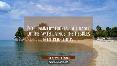 Not hammer-strokes, but dance of the water, sings the pebbles into perfection.