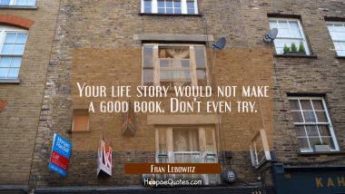 Your life story would not make a good book. Don't even try. Fran Lebowitz Quotes
