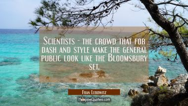 Scientists - the crowd that for dash and style make the general public look like the Bloomsbury set