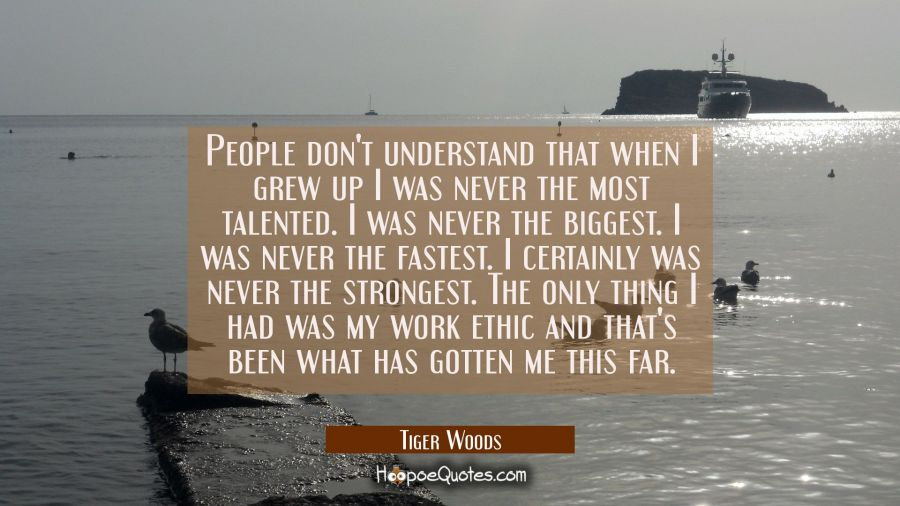 People don't understand that when I grew up I was never the most talented. I was never the biggest. Tiger Woods Quotes