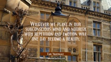 Whatever we plant in our subconscious mind and nourish with repetition and emotion will one day bec