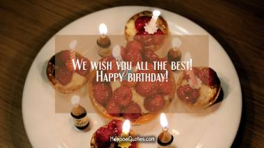 We wish you all the best! Happy birthday! Quotes
