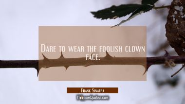 Dare to wear the foolish clown face.