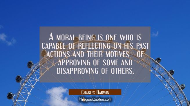 A moral being is one who is capable of reflecting on his past actions and their motives - of approv