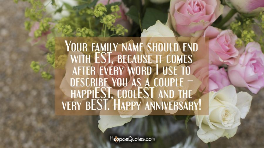 Your family name too should end with EST because it comes after every word I use to describe you as a couple – happiEST, coolEST and the very bEST. Happy anniversary! Anniversary Quotes