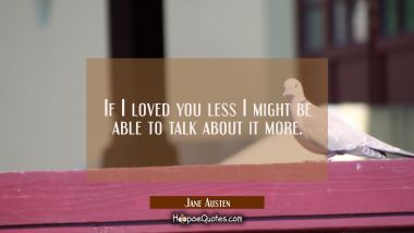 If I loved you less I might be able to talk about it more. Jane Austen Quotes