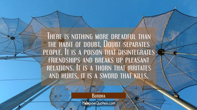 There is nothing more dreadful than the habit of doubt. Doubt separates people. It is a poison that