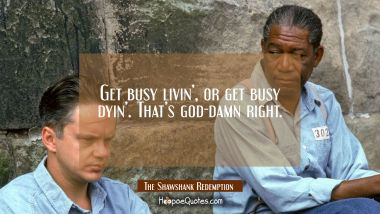 Get busy livin', or get busy dyin'. That's god-damn right. Quotes