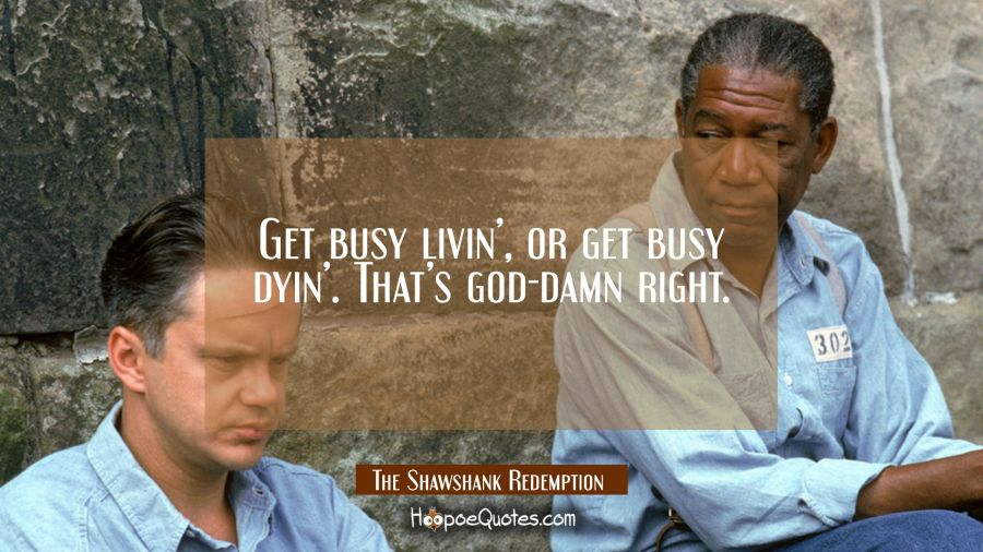 Get busy livin', or get busy dyin'. That's god-damn right. Movie Quotes Quotes